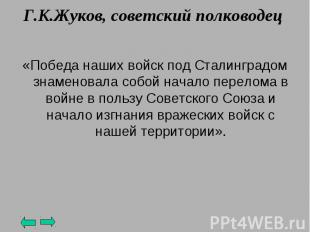 Г.К.Жуков, советский полководец «Победа наших войск под Сталинградом знаменовала
