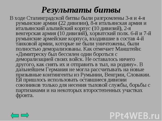 В ходе Сталинградской битвы были разгромлены 3-я и 4-я румынские армии (22 дивизии), 8-я итальянская армия и итальянский альпийский корпус (10 дивизий), 2-я венгерская армия (10 дивизий), хорватский полк. 6-й и 7-й румынские армейские корпуса, входи…