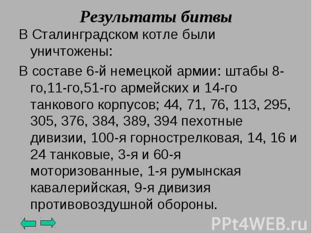 Результаты битвы В Сталинградском котле были уничтожены:В составе 6-й немецкой армии: штабы 8-го,11-го,51-го армейских и 14-го танкового корпусов; 44, 71, 76, 113, 295, 305, 376, 384, 389, 394 пехотные дивизии, 100-я горнострелковая, 14, 16 и 24 тан…