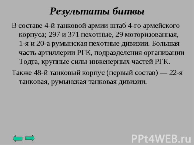 В составе 4-й танковой армии штаб 4-го армейского корпуса; 297 и 371 пехотные, 29 моторизованная, 1-я и 20-а румынская пехотные дивизии.Большая часть артиллерии РГК, подразделения организации Тодта, крупные силы инженерных частей РГК. Также 48-й та…