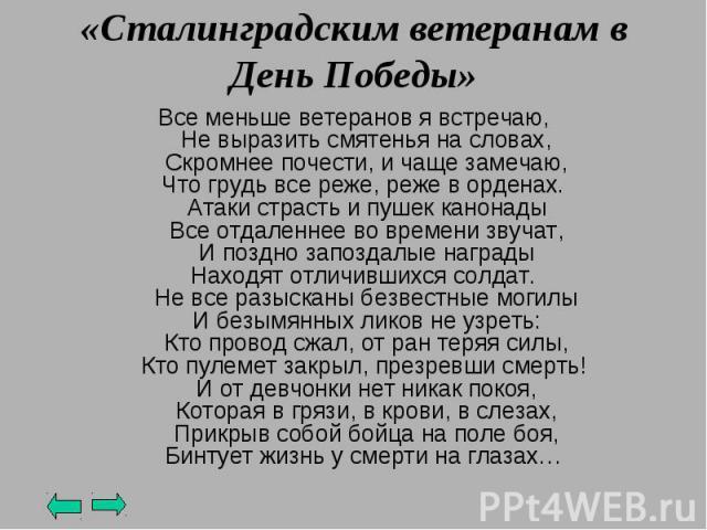 «Сталинградским ветеранам в День Победы» Все меньше ветеранов я встречаю,Не выразить смятенья на словах,Скромнее почести, и чаще замечаю,Что грудь все реже, реже в орденах.Атаки страсть и пушек канонадыВсе отдаленнее во времени звучат,И поздно запо…