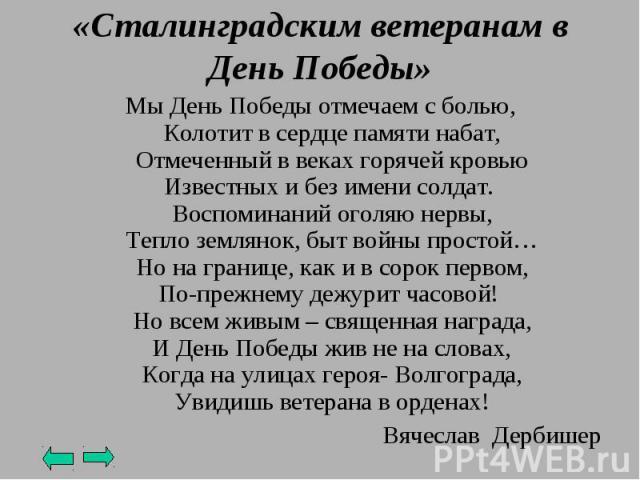 «Сталинградским ветеранам в День Победы»Мы День Победы отмечаем с болью,Колотит в сердце памяти набат,Отмеченный в веках горячей кровьюИзвестных и без имени солдат.Воспоминаний оголяю нервы,Тепло землянок, быт войны простой…Но на границе, как и в с…