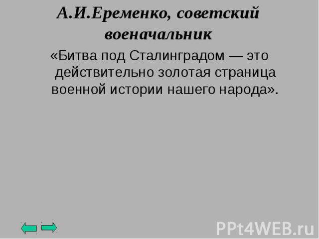 А.И.Еременко, советский военачальник «Битва под Сталинградом — это действительно золотая страница военной истории нашего народа».