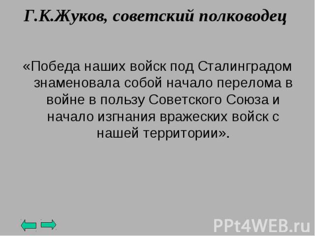 Г.К.Жуков, советский полководец «Победа наших войск под Сталинградом знаменовала собой начало перелома в войне в пользу Советского Союза и начало изгнания вражеских войск с нашей территории».