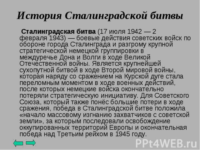Сталинградская битва(17 июля1942—2 февраля1943)— боевые действия советских войск по обороне городаСталинграда и разгрому крупной стратегической немецкой группировки в междуречьеДонаиВолгив ходеВеликой Отечественной войны. Является крупне…