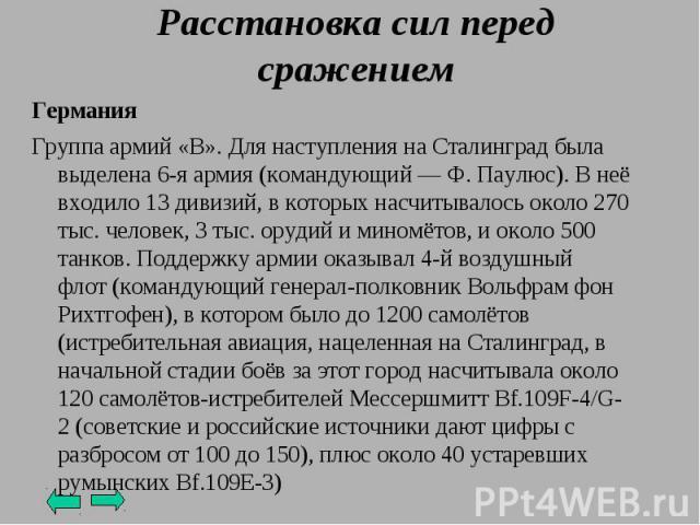 Германия Группа армий «B». Для наступления на Сталинград была выделена6-я армия(командующий—Ф. Паулюс). В неё входило 13 дивизий, в которых насчитывалось около 270 тыс. человек, 3 тыс. орудий и миномётов, и около 500 танков. Поддержку армии оказ…