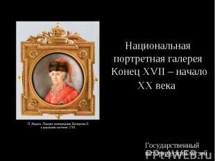 Национальная портретная галерея Конец XVII – начало XX века Государственный исто