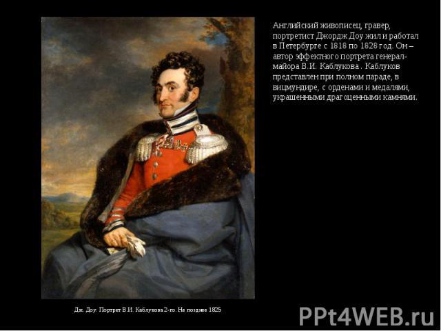 Английский живописец, гравер, портретист Джордж Доу жил и работал в Петербурге с 1818 по 1828 год. Он – автор эффектного портрета генерал-майора В.И. Каблукова . Каблуков представлен при полном параде, в вицмундире, с орденами и медалями, украшенным…