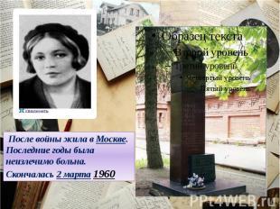 После войны жила в Москве. Последние годы была неизлечимо больна. Скончалась 2 м