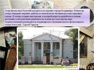 Театр фольклора Разгуляй находится на окраине города Владимира. Репертуар театра