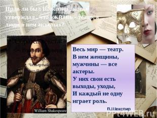 Прав ли был Шекспир , когда утверждал , что «жизнь - театр, а люди в нем актеры»