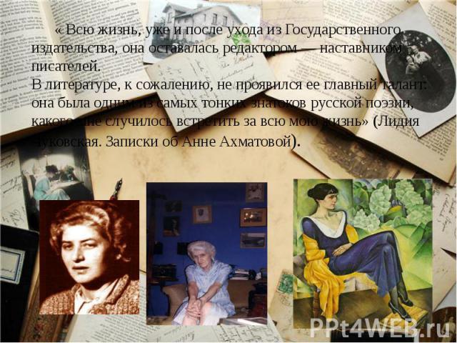 « Всю жизнь, уже и после ухода из Государственного издательства, она оставалась редактором — наставником писателей. В литературе, к сожалению, не проявился ее главный талант: она была одним из самых тонких знатоков русской поэзии, какого мне случило…