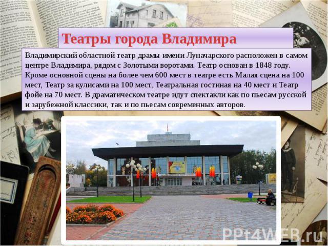 Театры города Владимира Владимирский областной театр драмы имени Луначарского расположен в самом центре Владимира, рядом с Золотыми воротами. Театр основан в 1848 году. Кроме основной сцены на более чем 600 мест в театре есть Малая сцена на 100 мест…
