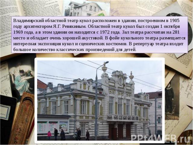 Владимирский областной театр кукол расположен в здании, построенном в 1905 году архитектором Я.Г. Ревякиным. Областной театр кукол был создан 1 октября 1969 года, а в этом здании он находится с 1972 года. Зал театра рассчитан на 281 место и обладает…