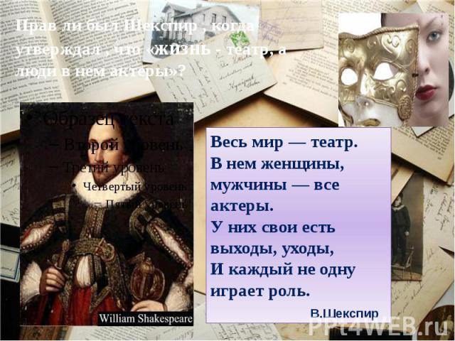 Прав ли был Шекспир , когда утверждал , что «жизнь - театр, а люди в нем актеры»? Весь мир — театр.В нем женщины, мужчины — все актеры.У них свои есть выходы, уходы,И каждый не одну играет роль.