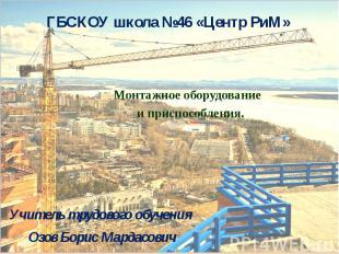 ГБСКОУ школа №46 «Центр РиМ»Монтажное оборудование и приспособления. Учитель тру