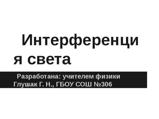 Интерференция светаРазработана: учителем физики Глушак Г. Н., ГБОУ СОШ №306