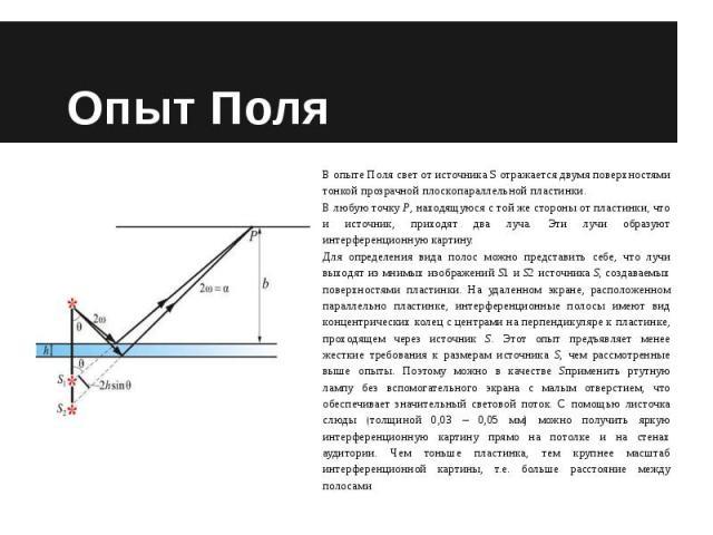 Опыт Поля В опыте Поля свет от источника S отражается двумя поверхностями тонкой прозрачной плоскопараллельной пластинки.В любую точку P, находящуюся с той же стороны от пластинки, что и источник, приходят два луча. Эти лучи образуют интерференционн…