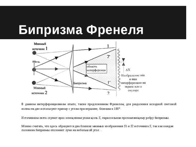 Бипризма Френеля В данном интерференционном опыте, также предложенном Френелем, для разделения исходной световой волны на две используют призму с углом при вершине, близким к 180°.Источником света служит ярко освещенная узкая щель S, параллельная пр…