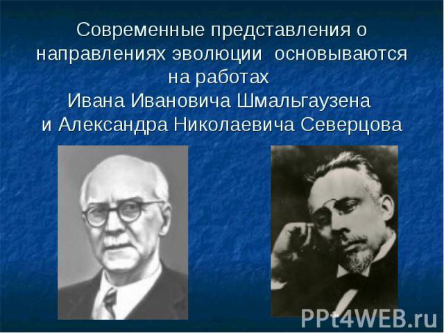 Современные представления о направлениях эволюции основываются на работах Ивана Ивановича Шмальгаузена и Александра Николаевича Северцова