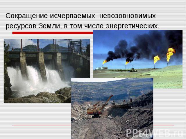Сокращение исчерпаемых невозовновимых ресурсов Земли, в том числе энергетических.
