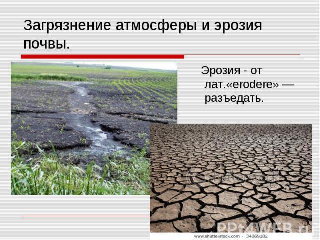 Загрязнение атмосферы и эрозия почвы. Эрозия - от лат.«erodere» — разъедать.