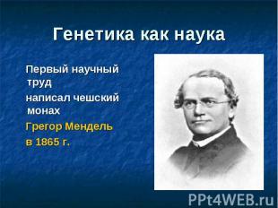 Генетика как наука Первый научный труд написал чешский монах Грегор Мендель в 18