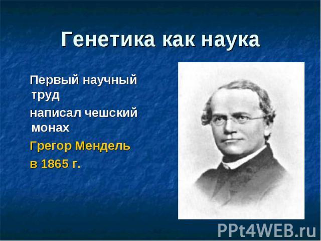 Генетика как наука Первый научный труд написал чешский монах Грегор Мендель в 1865 г.