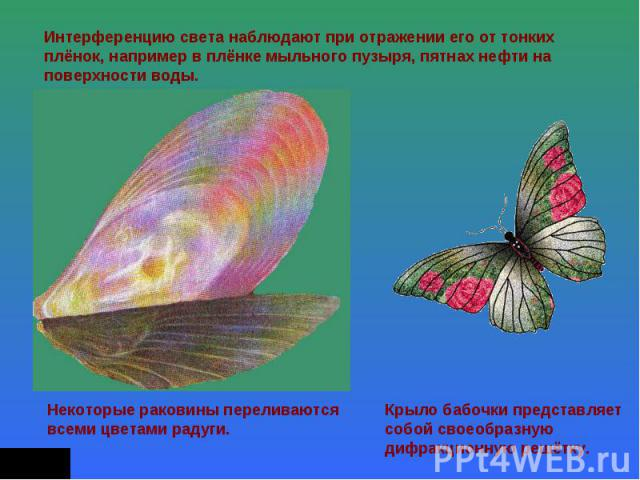 Интерференцию света наблюдают при отражении его от тонких плёнок, например в плёнке мыльного пузыря, пятнах нефти на поверхности воды. Некоторые раковины переливаются всеми цветами радуги. Крыло бабочки представляет собой своеобразную дифракционную …