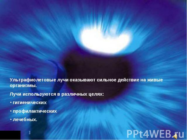 Ультрафиолетовые лучи оказывают сильное действие на живые организмы.Лучи используются в различных целях: гигиенических профилактических лечебных.
