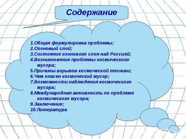 Содержание 1.Общая формулировка проблемы;2.Озоновый слой;3.Состояние озонового слоя над Россией;4.Возникновение проблемы космического мусора;5.Причины взрывов космической техники;6.Чем опасен космический мусор;7.Возможности наблюдения космического м…