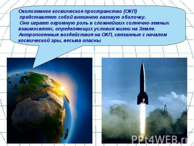 Околоземное космическое пространство (ОКП) представляет собой внешнюю газовую оболочку. Оно играет огромную роль в сложнейших солнечно-земных взаимосвязях, определяющих условия жизни на Земле. Антропогенные воздействия на ОКП, связанные с началом ко…