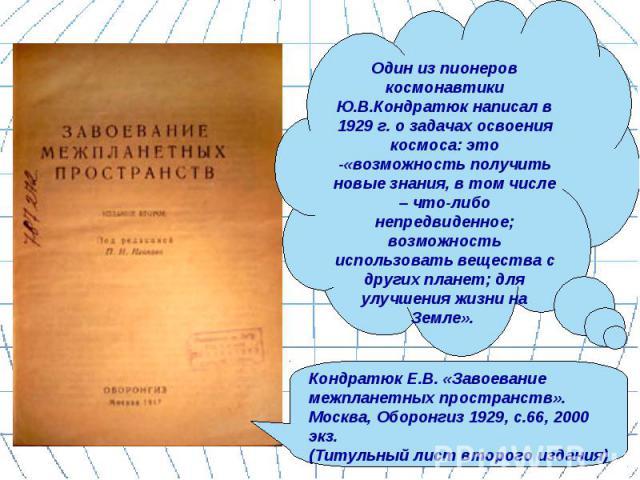 Один из пионеров космонавтики Ю.В.Кондратюк написал в 1929 г. о задачах освоения космоса: это -«возможность получить новые знания, в том числе – что-либо непредвиденное; возможность использовать вещества с других планет; для улучшения жизни на Земле…