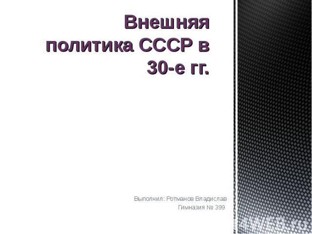 Внешняя политика СССР в 30-е гг Выполнил: Ротманов ВладиславГимназия № 399