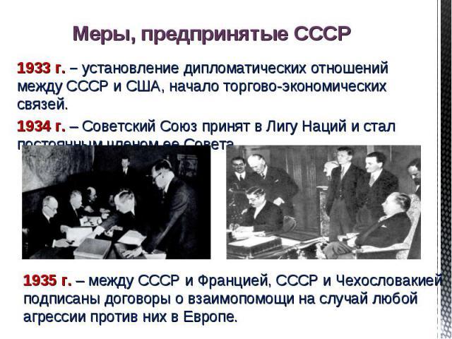 Меры, предпринятые СССР 1933 г. – установление дипломатических отношений между СССР и США, начало торгово-экономических связей.1934 г. – Советский Союз принят в Лигу Наций и стал постоянным членом ее Совета. 1935 г. – между СССР и Францией, СССР и Ч…