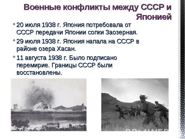 Военные конфликты между СССР и Японией 20 июля 1938 г. Япония потребовала от СССР передачи Японии сопки Заозерная.29 июля 1938 г. Япония напала на СССР в районе озера Хасан.11 августа 1938 г. Было подписано перемирие. Границы СССР были восстановлены.