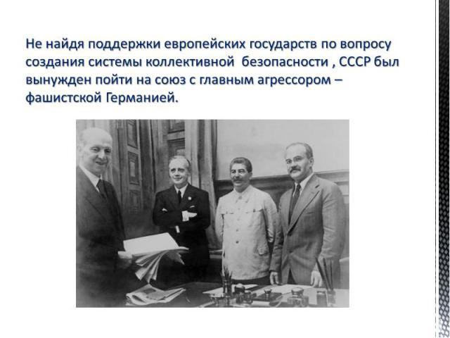 Не найдя поддержки европейских государств по вопросу создания системы коллективной безопасности , СССР был вынужден пойти на союз с главным агрессором – фашистской Германией.