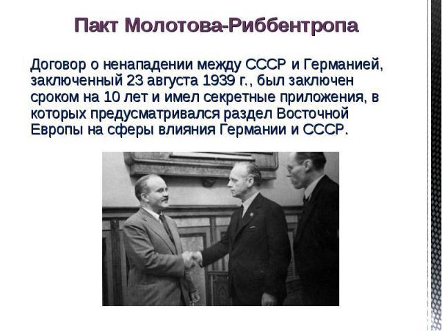 Договор о ненападении между СССР и Германией, заключенный 23 августа 1939 г., был заключен сроком на 10 лет и имел секретные приложения, в которых предусматривался раздел Восточной Европы на сферы влияния Германии и СССР.