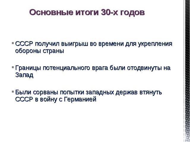 Основные итоги 30-х годов СССР получил выигрыш во времени для укрепления обороны страныГраницы потенциального врага были отодвинуты на Запад Были сорваны попытки западных держав втянуть СССР в войну с Германией