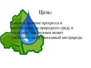 Цель: показать влияние прогресса и цивилизации на природную среду и объяснить, к