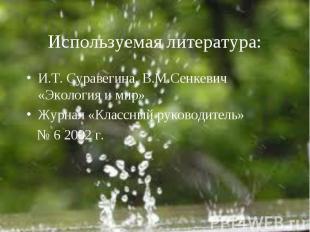 Используемая литература: И.Т. Суравегина, В.М.Сенкевич «Экология и мир»Журнал «К