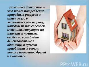 Домашнее хозяйство – это тоже потребление природных ресурсов и, изменив его в эк