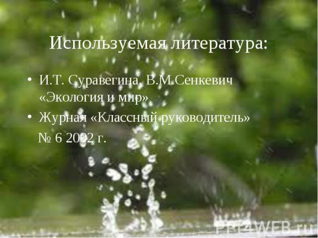 Используемая литература: И.Т. Суравегина, В.М.Сенкевич «Экология и мир»Журнал «Классный руководитель» № 6 2002 г.