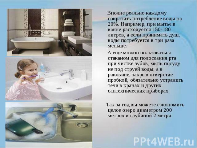 Вполне реально каждому сократить потребление воды на 20%. Например, при мытье в ванне расходуется 150-180 литров, а если принимать душ, воды потребуется в три раза меньше. А еще можно пользоваться стаканом для полоскания рта при чистке зубов, мыть п…