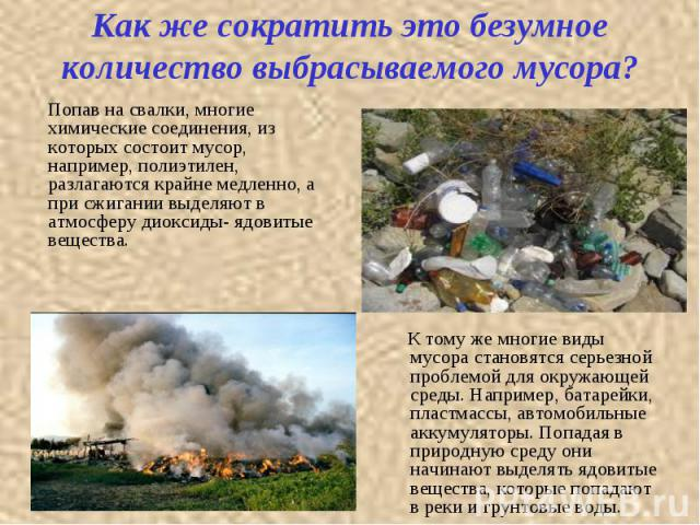Как же сократить это безумное количество выбрасываемого мусора? Попав на свалки, многие химические соединения, из которых состоит мусор, например, полиэтилен, разлагаются крайне медленно, а при сжигании выделяют в атмосферу диоксиды- ядовитые вещест…