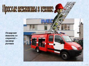Простые механизмы в технике Пожарная машина со стрелой – пример рычага