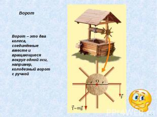 Ворот – это два колеса, соединённые вместе и вращающиеся вокруг одной оси, напри