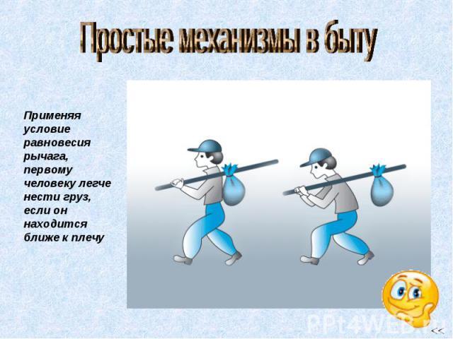 Простые механизмы в быту Применяя условие равновесия рычага, первому человеку легче нести груз, если он находится ближе к плечу