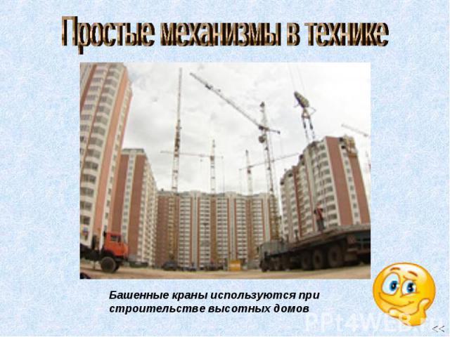 Простые механизмы в технике Башенные краны используются при строительстве высотных домов