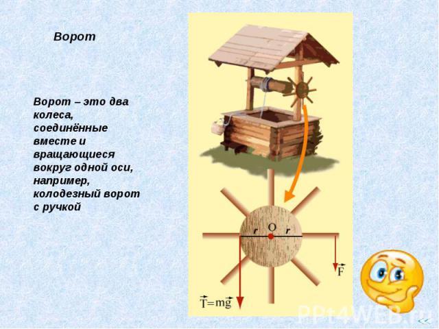 Ворот – это два колеса, соединённые вместе и вращающиеся вокруг одной оси, например, колодезный ворот с ручкой